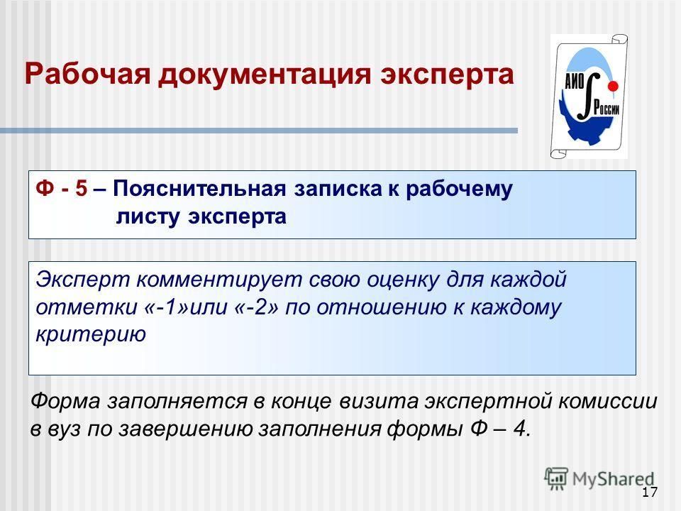 17 Рабочая документация эксперта Ф - 5 – Пояснительная записка к рабочему листу эксперта Эксперт комментирует свою оценку для каждой отметки «-1»или «-2» по отношению к каждому критерию Форма заполняется в конце визита экспертной комиссии в вуз по за