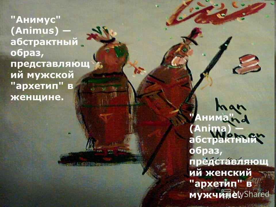 Анима (Anima) абстрактный образ, представляющ ий женский архетип в мужчине. Анимус (Animus) абстрактный образ, представляющ ий мужской архетип в женщине.