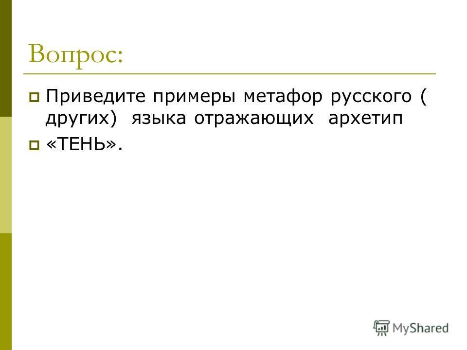 Вопрос: Приведите примеры метафор русского ( других) языка отражающих архетип «ТЕНЬ».