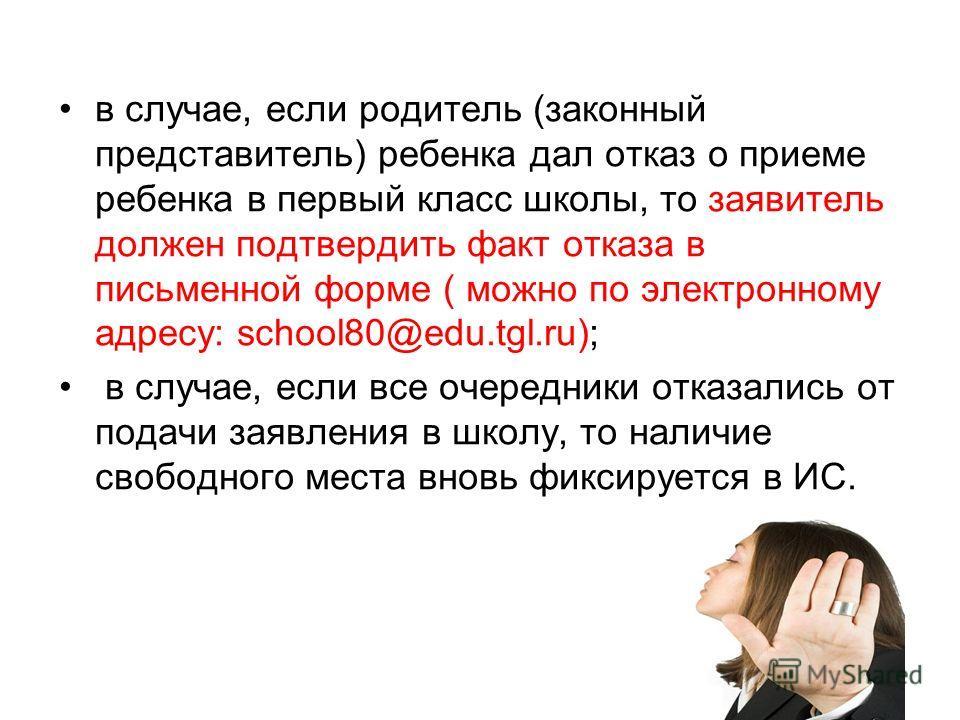 в случае, если родитель (законный представитель) ребенка дал отказ о приеме ребенка в первый класс школы, то заявитель должен подтвердить факт отказа в письменной форме ( можно по электронному адресу: school80@edu.tgl.ru); в случае, если все очередни