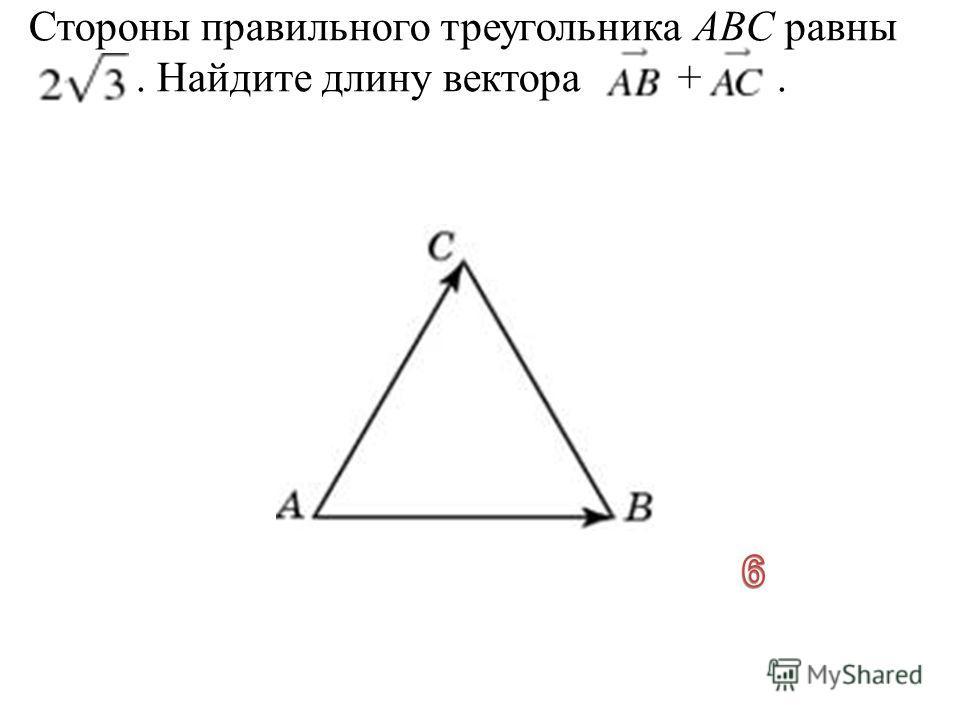 Стороны правильного треугольника ABC равны. Найдите длину вектора +.