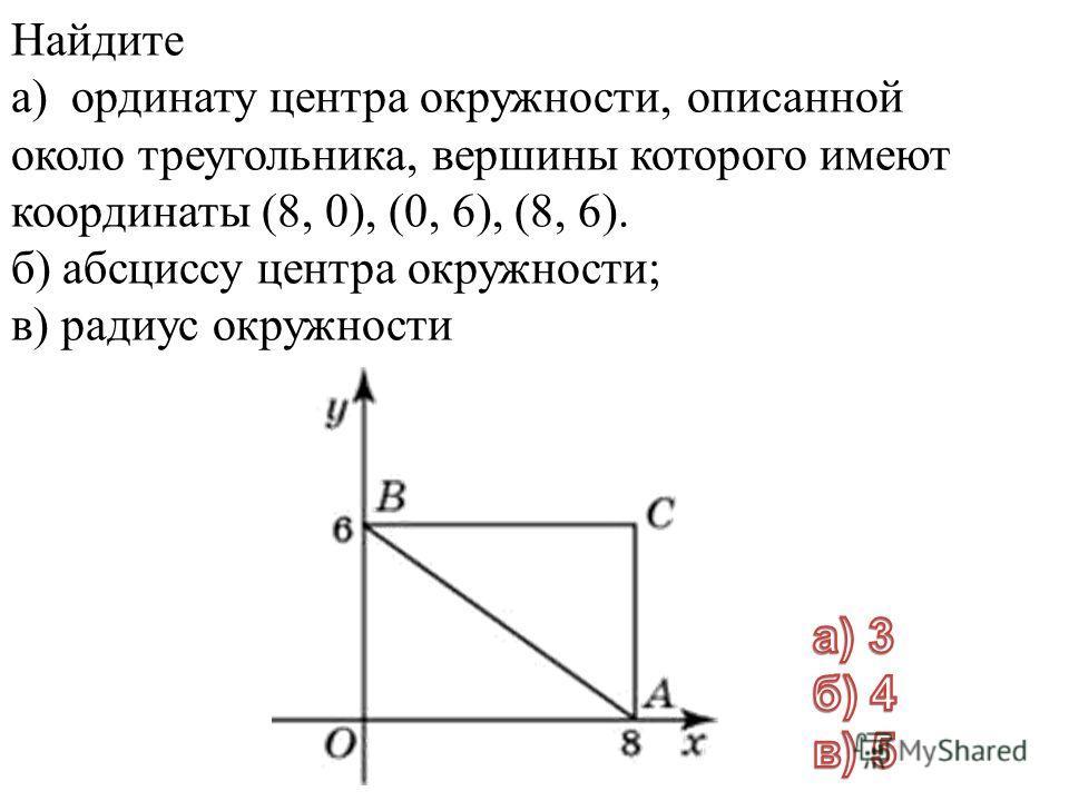 Найдите а) ординату центра окружности, описанной около треугольника, вершины которого имеют координаты (8, 0), (0, 6), (8, 6). б) абсциссу центра окружности; в) радиус окружности