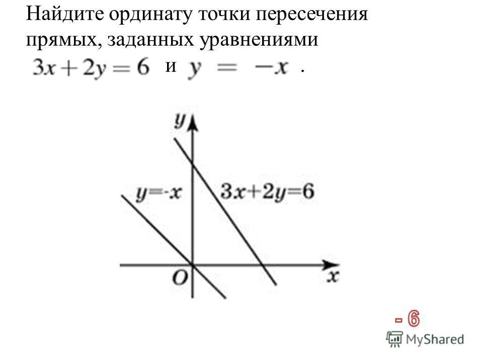 Найдите ординату точки пересечения прямых, заданных уравнениями и.