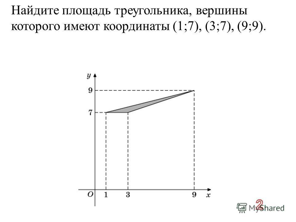 Найдите площадь треугольника, вершины которого имеют координаты (1;7), (3;7), (9;9).