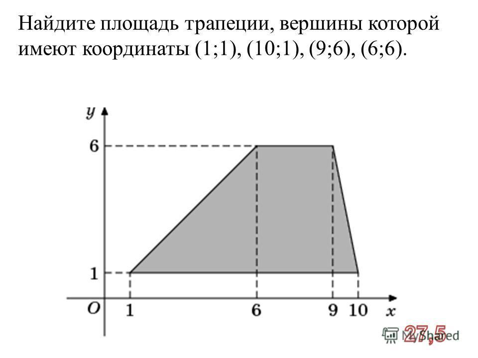 Найдите площадь трапеции, вершины которой имеют координаты (1;1), (10;1), (9;6), (6;6).