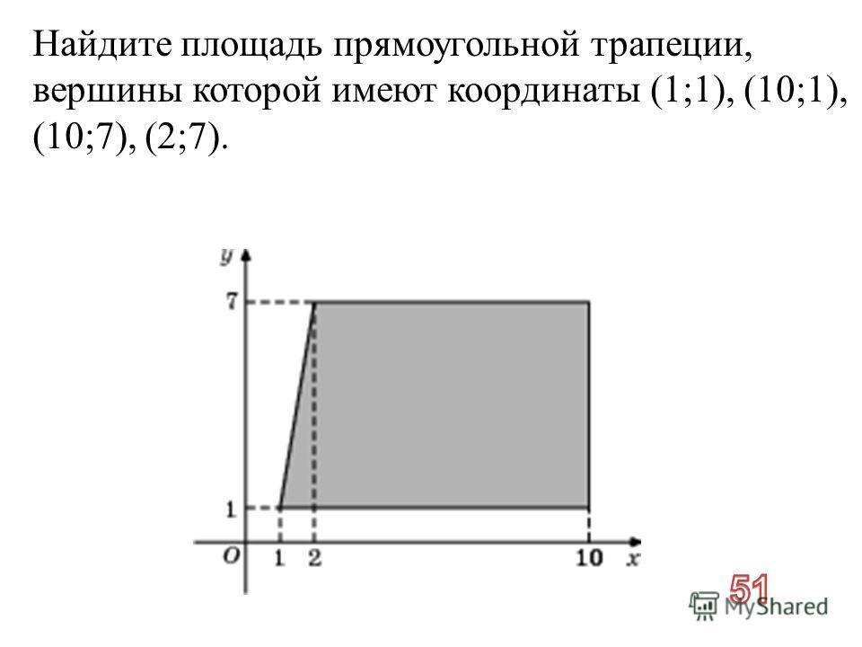 Найдите площадь прямоугольной трапеции, вершины которой имеют координаты (1;1), (10;1), (10;7), (2;7).