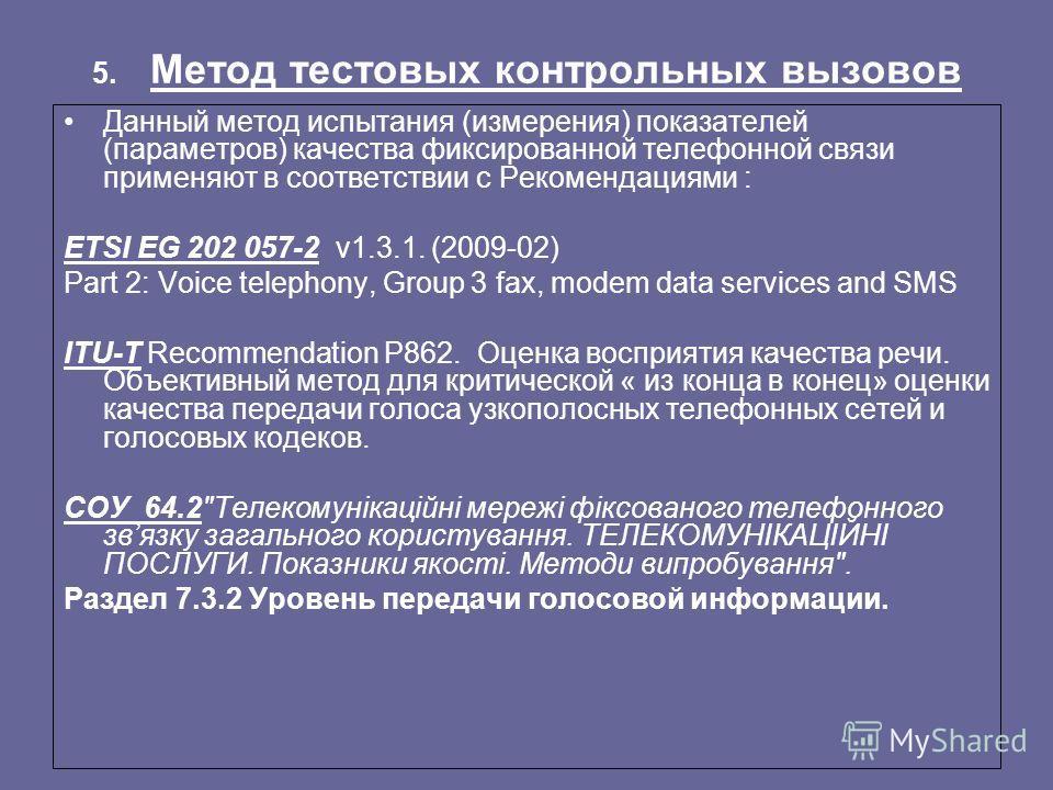 5. Метод тестовых контрольных вызовов Данный метод испытания (измерения) показателей (параметров) качества фиксированной телефонной связи применяют в соответствии с Рекомендациями : ETSI EG 202 057-2 v1.3.1. (2009-02) Part 2: Voice telephony, Group 3