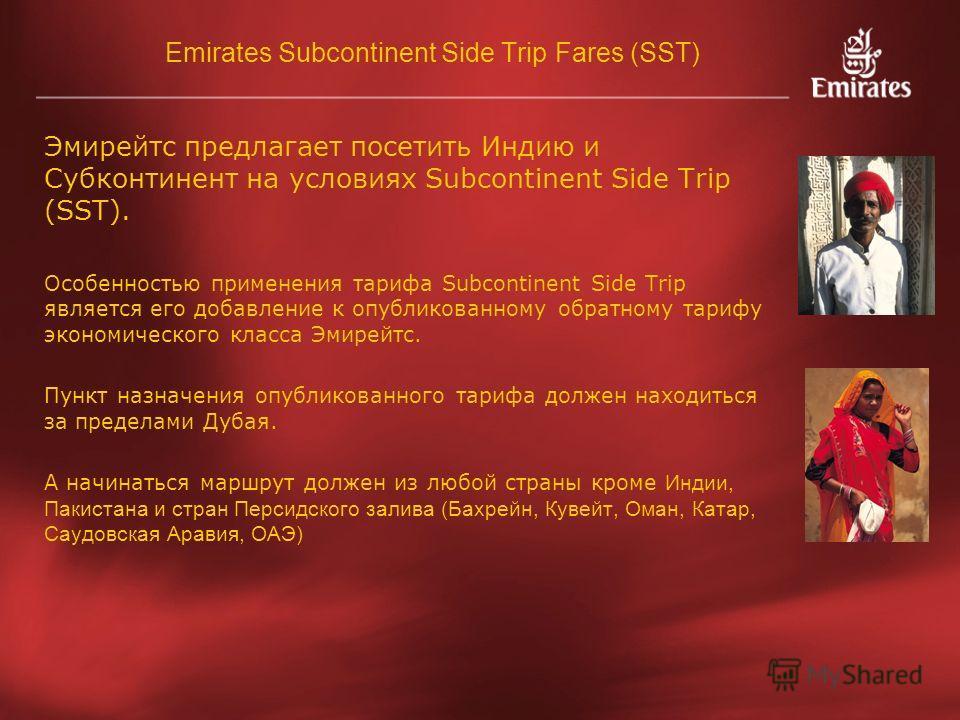 Emirates Subcontinent Side Trip Fares (SST) Эмирейтс предлагает посетить Индию и Субконтинент на условиях Subcontinent Side Trip (SST). Особенностью применения тарифа Subcontinent Side Trip является его добавление к опубликованному обратному тарифу э