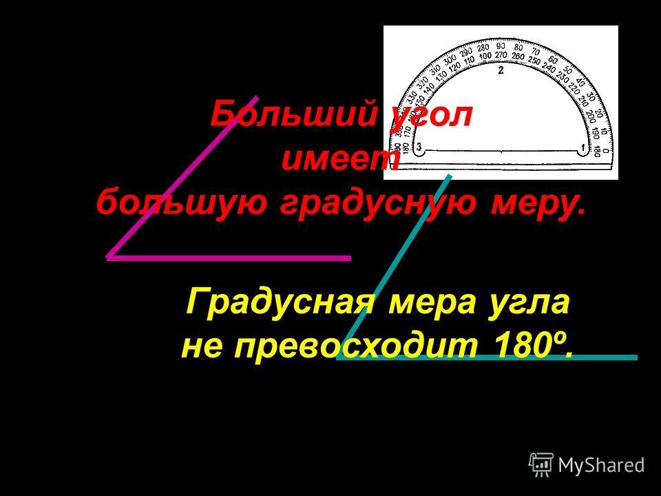 Больший угол имеет большую градусную меру. Градусная мера угла не превосходит 180º.