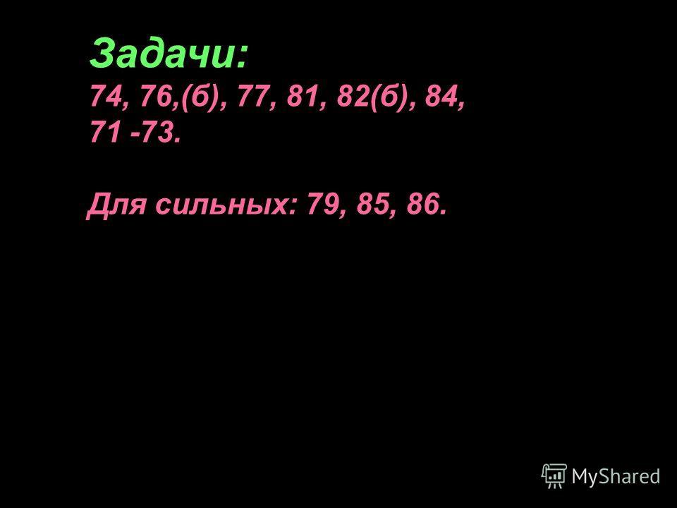 Пожванова Г.А. Задачи: 74, 76,(б), 77, 81, 82(б), 84, 71 -73. Для сильных: 79, 85, 86.