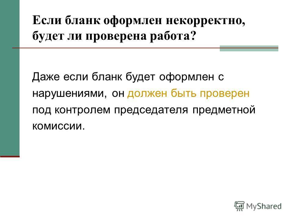 Если бланк оформлен некорректно, будет ли проверена работа? Даже если бланк будет оформлен с нарушениями, он должен быть проверен под контролем председателя предметной комиссии.