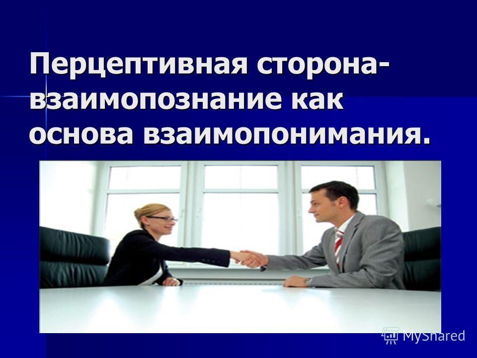 Перцептивная сторона- взаимопознание как основа взаимопонимания.