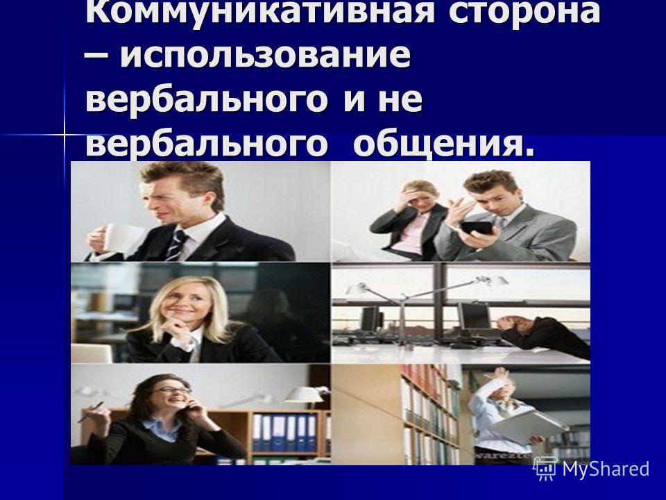 Коммуникативная сторона – использование вербального и не вербального общения.