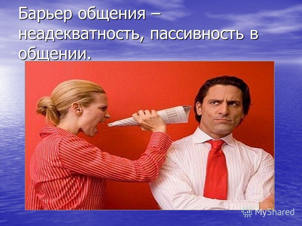 Барьер общения – неадекватность, пассивность в общении.