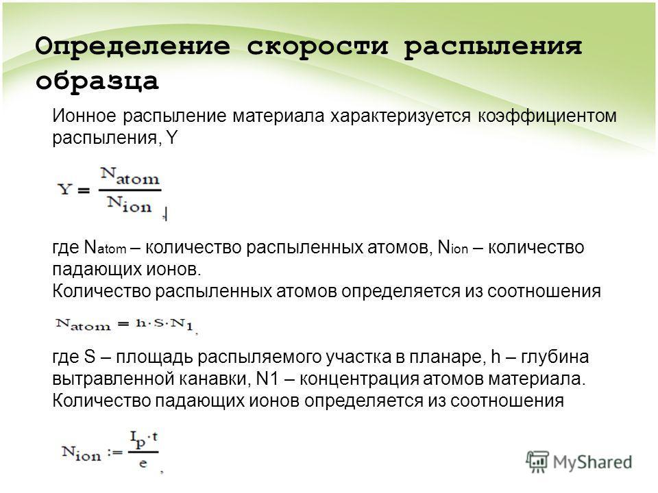 Ионное распыление материала характеризуется коэффициентом распыления, Y где N atom – количество распыленных атомов, N ion – количество падающих ионов. Количество распыленных атомов определяется из соотношения где S – площадь распыляемого участка в пл