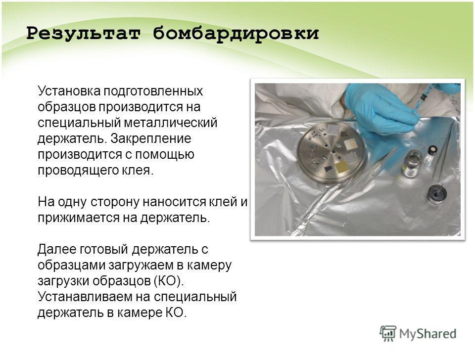 Установка подготовленных образцов производится на специальный металлический держатель. Закрепление производится с помощью проводящего клея. На одну сторону наносится клей и прижимается на держатель. Далее готовый держатель с образцами загружаем в кам