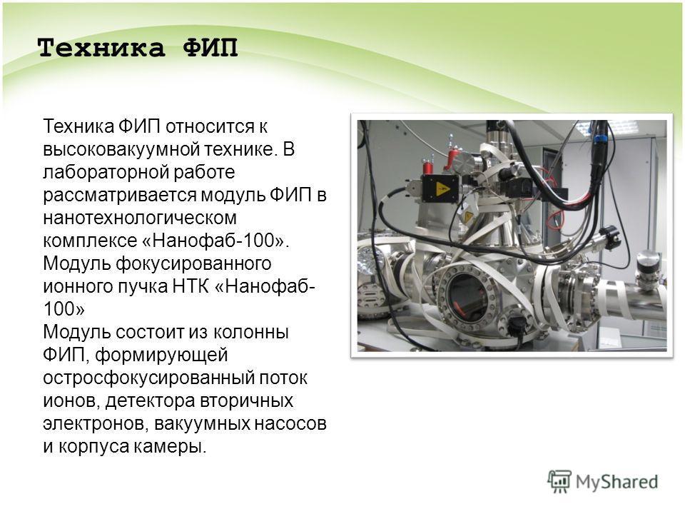 Техника ФИП относится к высоковакуумной технике. В лабораторной работе рассматривается модуль ФИП в нанотехнологическом комплексе «Нанофаб-100». Модуль фокусированного ионного пучка НТК «Нанофаб- 100» Модуль состоит из колонны ФИП, формирующей острос