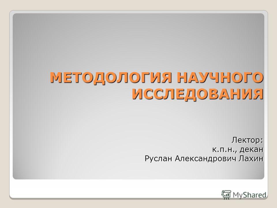 МЕТОДОЛОГИЯ НАУЧНОГО ИССЛЕДОВАНИЯ Лектор: к.п.н., декан Руслан Александрович Лахин