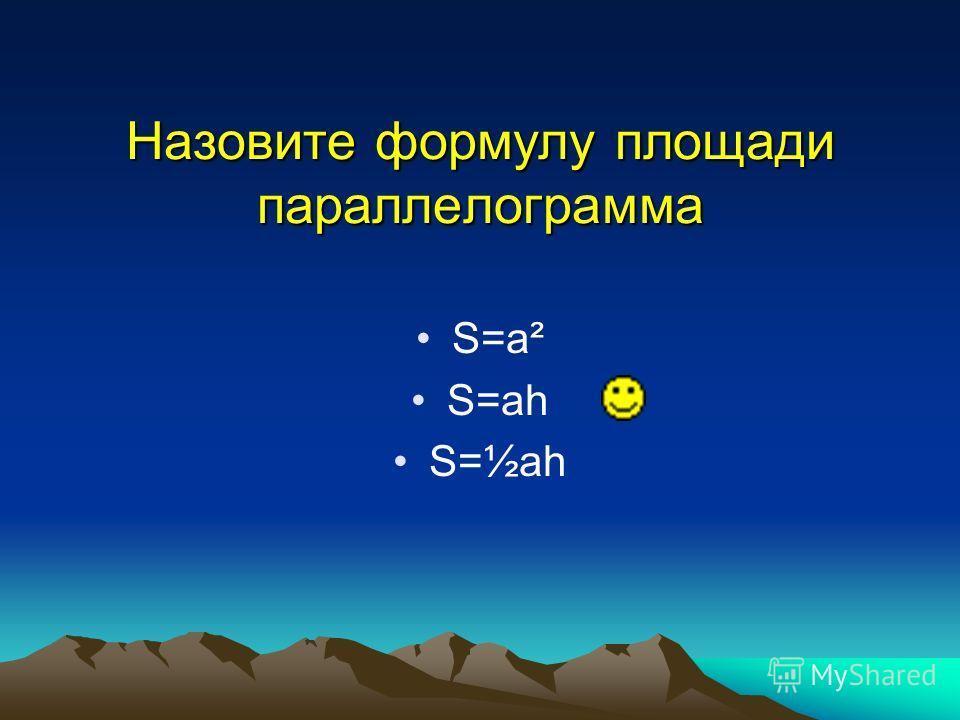 Назовите формулу площади параллелограмма S=a² S=ah S=½ah