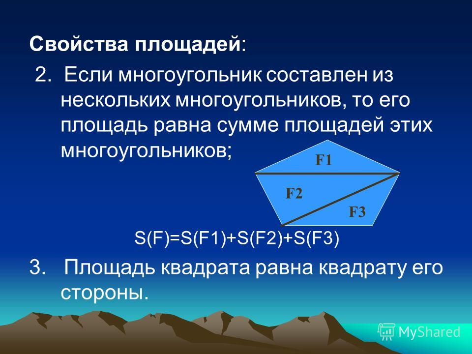 Свойства площадей: 2. Если многоугольник составлен из нескольких многоугольников, то его площадь равна сумме площадей этих многоугольников; S(F)=S(F1)+S(F2)+S(F3) 3. Площадь квадрата равна квадрату его стороны. F3 F2 F1