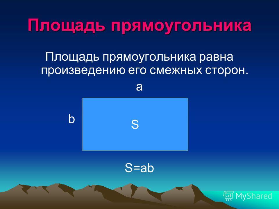 Площадь прямоугольника Площадь прямоугольника равна произведению его смежных сторон. a b S=ab S