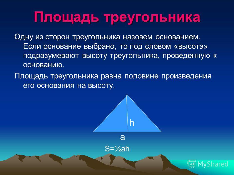Площадь треугольника Одну из сторон треугольника назовем основанием. Если основание выбрано, то под словом «высота» подразумевают высоту треугольника, проведенную к основанию. Площадь треугольника равна половине произведения его основания на высоту.