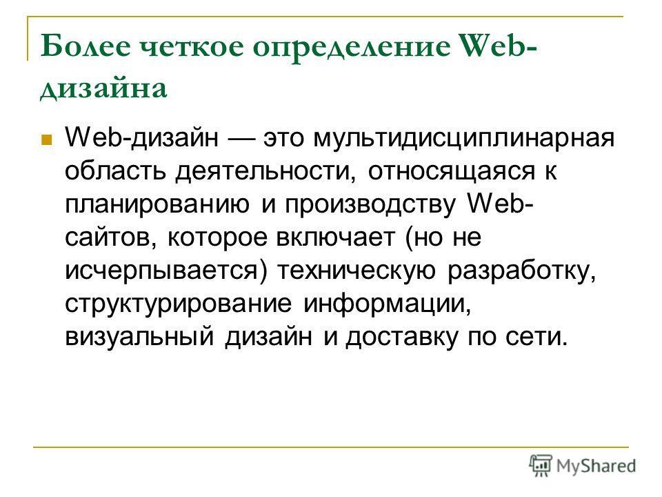 Более четкое определение Web- дизайна Web-дизайн это мультидисциплинарная область деятельности, относящаяся к планированию и производству Web- сайтов, которое включает (но не исчерпывается) техническую разработку, структурирование информации, визуаль