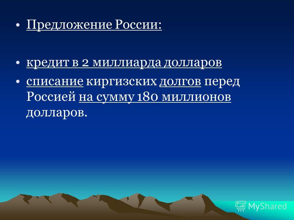 Предложение России: кредит в 2 миллиарда долларов списание киргизских долгов перед Россией на сумму 180 миллионов долларов.