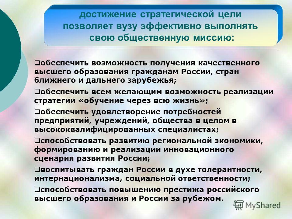достижение стратегической цели позволяет вузу эффективно выполнять свою общественную миссию: обеспечить возможность получения качественного высшего образования гражданам России, стран ближнего и дальнего зарубежья; обеспечить всем желающим возможност