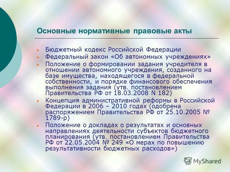 Основные нормативные правовые акты Бюджетный кодекс Российской Федерации Федеральный закон «Об автономных учреждениях» Положение о формировании задания учредителя в отношении автономного учреждения, созданного на базе имущества, находящегося в федера
