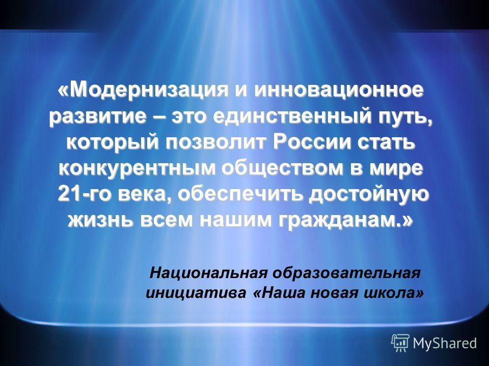 «Модернизация и инновационное развитие – это единственный путь, который позволит России стать конкурентным обществом в мире 21-го века, обеспечить достойную жизнь всем нашим гражданам.» Национальная образовательная инициатива «Наша новая школа»