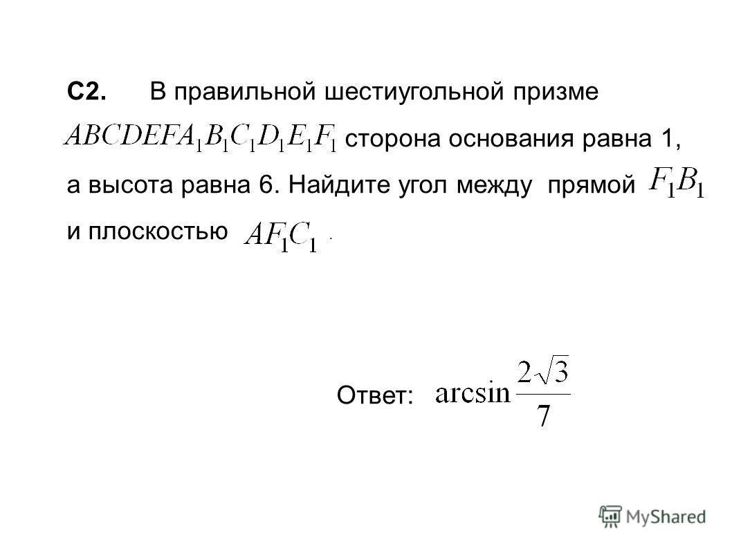 C2. В правильной шестиугольной призме в сторона основания равна 1, а высота равна 6. Найдите угол между прямой и плоскостью. Ответ:
