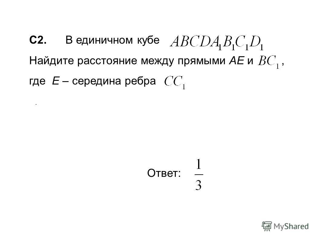 C2. В единичном кубе Найдите расстояние между прямыми AE и, где Е – середина ребра в. Ответ: