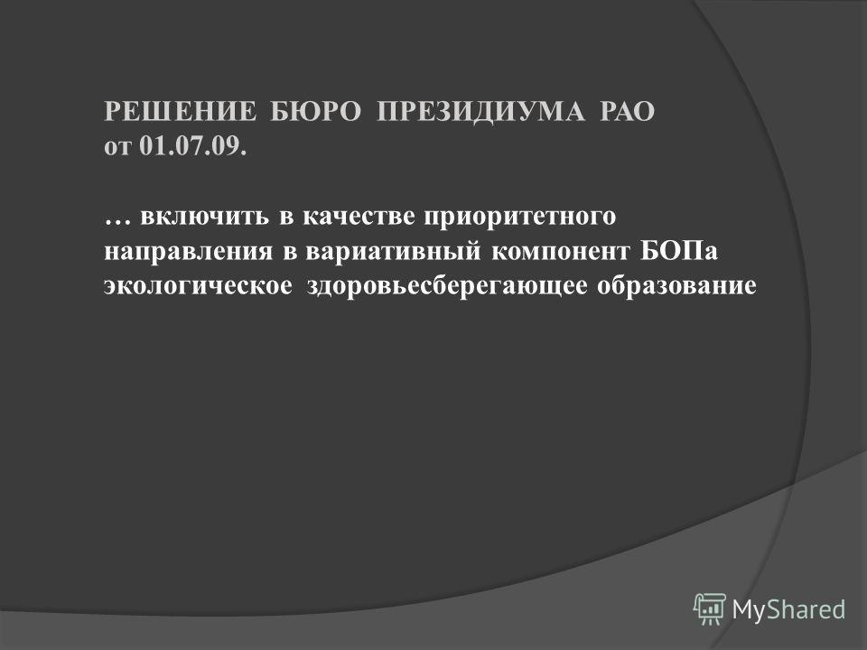 РЕШЕНИЕ БЮРО ПРЕЗИДИУМА РАО от 01.07.09. … включить в качестве приоритетного направления в вариативный компонент БОПа экологическое здоровьесберегающее образование