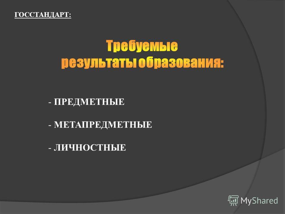- ПРЕДМЕТНЫЕ - МЕТАПРЕДМЕТНЫЕ - ЛИЧНОСТНЫЕ ГОССТАНДАРТ:
