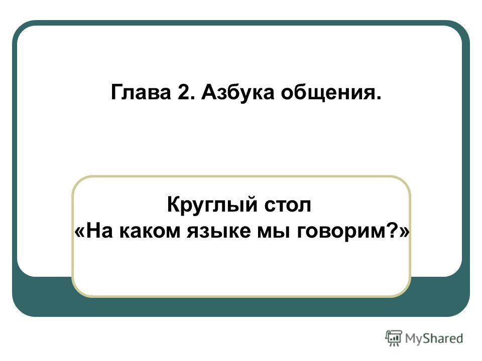 Круглый стол «На каком языке мы говорим?» Глава 2. Азбука общения.