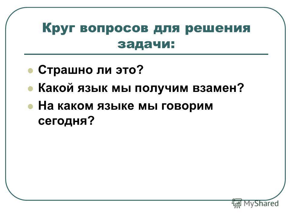 Круг вопросов для решения задачи: Страшно ли это? Какой язык мы получим взамен? На каком языке мы говорим сегодня?