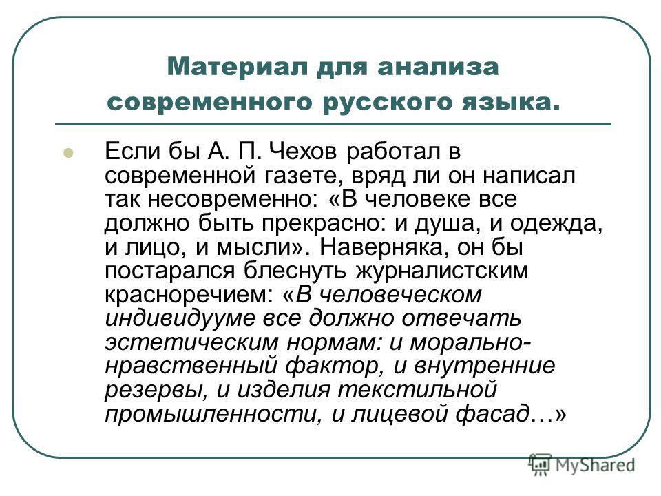 Материал для анализа современного русского языка. Если бы А. П. Чехов работал в современной газете, вряд ли он написал так несовременно: «В человеке все должно быть прекрасно: и душа, и одежда, и лицо, и мысли». Наверняка, он бы постарался блеснуть ж