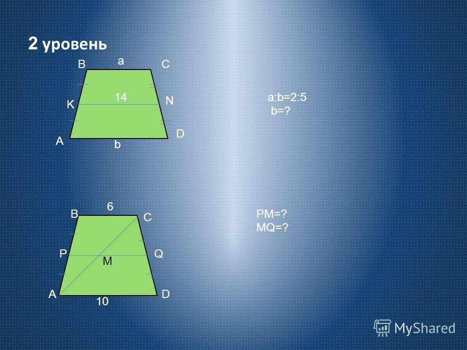 2 уровень A K BC N D a 14 b a:b=2:5 b=? M A P B C Q D 6 10 PM=? MQ=?