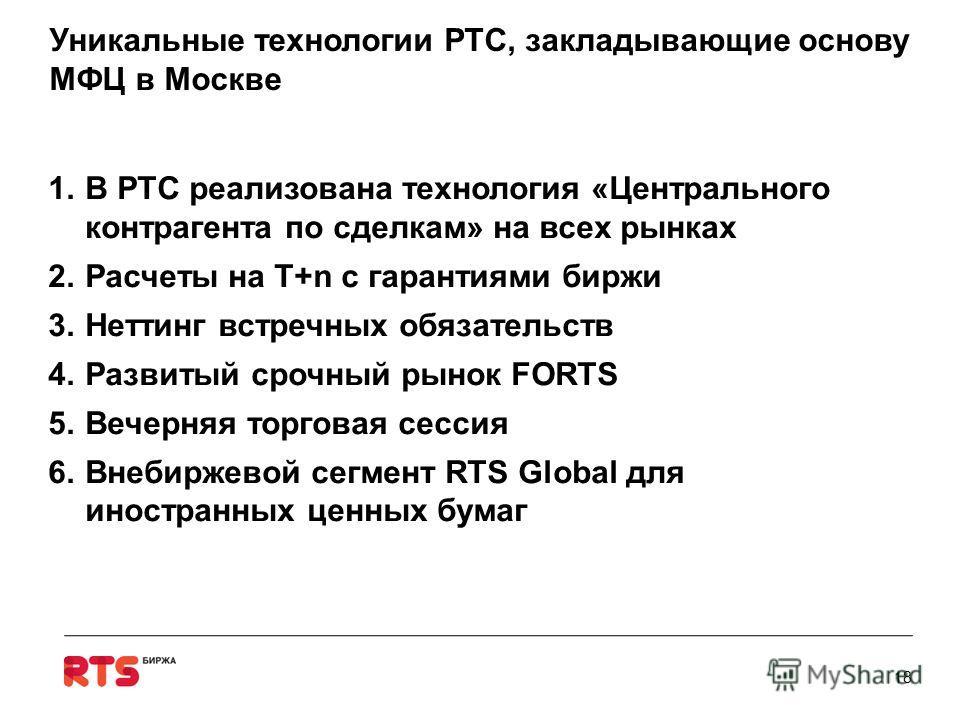 Уникальные технологии РТС, закладывающие основу МФЦ в Москве 1.В РТС реализована технология «Центрального контрагента по сделкам» на всех рынках 2.Расчеты на Т+n с гарантиями биржи 3.Неттинг встречных обязательств 4.Развитый срочный рынок FORTS 5.Веч