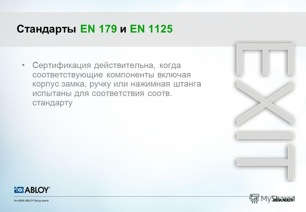 Стандарты EN 179 и EN 1125 Сертификация действительна, когда соответствующие компоненты включая корпус замка, ручку или нажимная штанга испытаны для соответствия соотв. стандарту