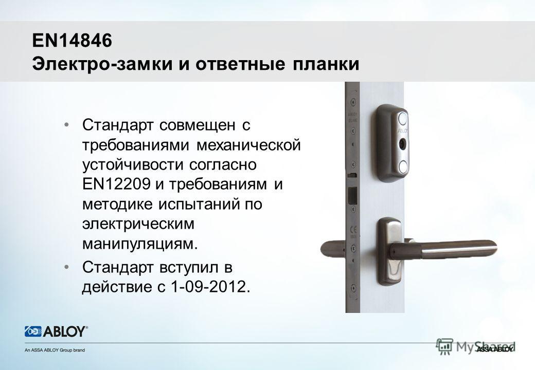 EN14846 Электро-замки и ответные планки Стандарт совмещен с требованиями механической устойчивости согласно EN12209 и требованиям и методике испытаний по электрическим манипуляциям. Стандарт вступил в действие с 1-09-2012.