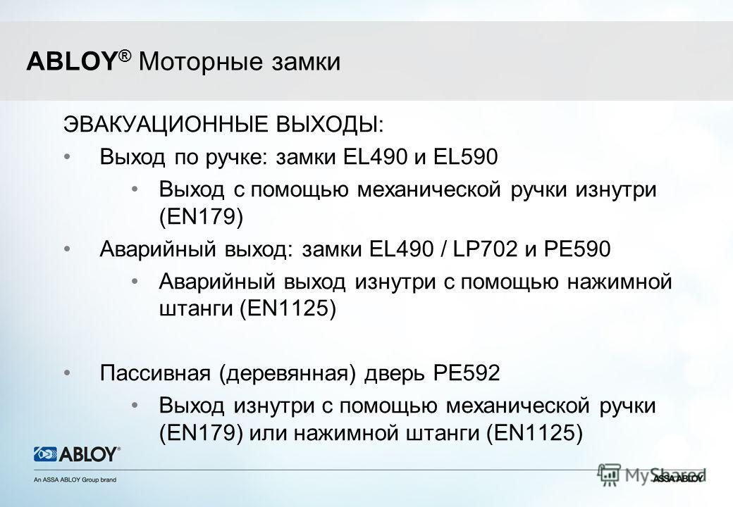 ЭВАКУАЦИОННЫЕ ВЫХОДЫ: Выход по ручке: замки EL490 и EL590 Выход с помощью механической ручки изнутри (EN179) Аварийный выход: замки EL490 / LP702 и PE590 Аварийный выход изнутри с помощью нажимной штанги (EN1125) Пассивная (деревянная) дверь PE592 Вы