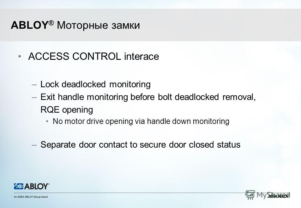 ACCESS CONTROL interace –Lock deadlocked monitoring –Exit handle monitoring before bolt deadlocked removal, RQE opening No motor drive opening via handle down monitoring –Separate door contact to secure door closed status ABLOY ® Моторные замки