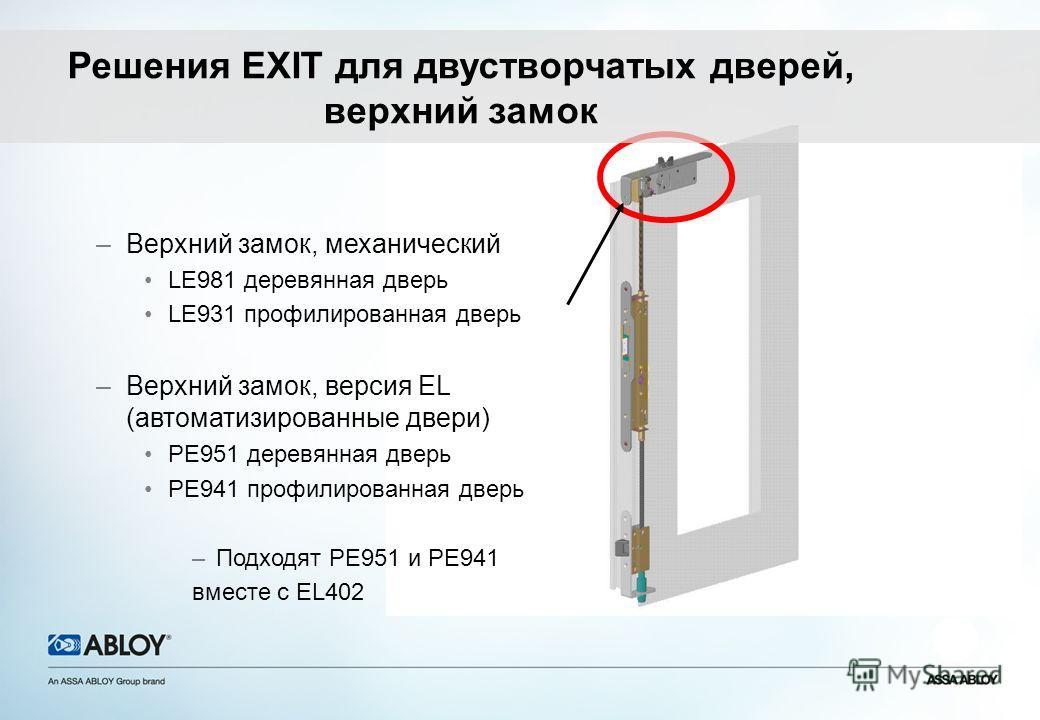 –Верхний замок, механический LE981 деревянная дверь LE931 профилированная дверь –Верхний замок, версия EL (автоматизированные двери) PE951 деревянная дверь PE941 профилированная дверь –Подходят PE951 и PE941 вместе с EL402 Решения EXIT для двустворча