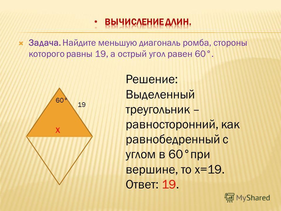 Задача. Найдите меньшую диагональ ромба, стороны которого равны 19, а острый угол равен 60°. 19 60° х Решение: Выделенный треугольник – равносторонний, как равнобедренный с углом в 60°при вершине, то х=19. Ответ: 19.