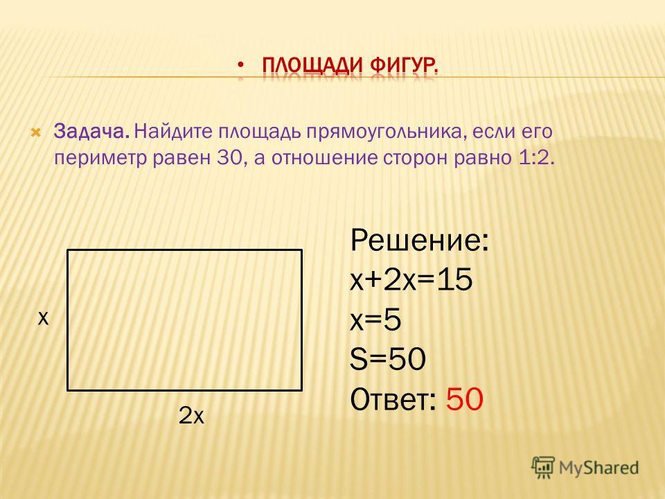 Задача. Найдите площадь прямоугольника, если его периметр равен 30, а отношение сторон равно 1:2. x 2x Решение: x+2x=15 x=5 S=50 Ответ: 50