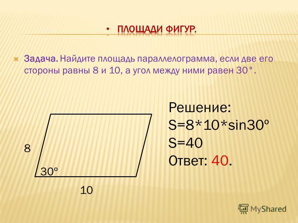Задача. Найдите площадь параллелограмма, если две его стороны равны 8 и 10, а угол между ними равен 30°. 8 10 30º Решение: S=8*10*sin30º S=40 Ответ: 40.