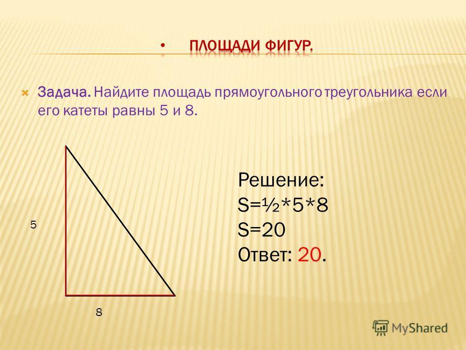 Задача. Найдите площадь прямоугольного треугольника если его катеты равны 5 и 8. 5 8 Решение: S=½*5*8 S=20 Ответ: 20.