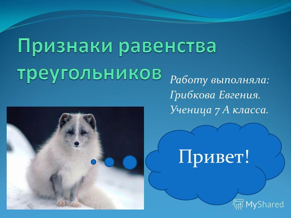Работу выполняла: Грибкова Евгения. Ученица 7 А класса. Привет!
